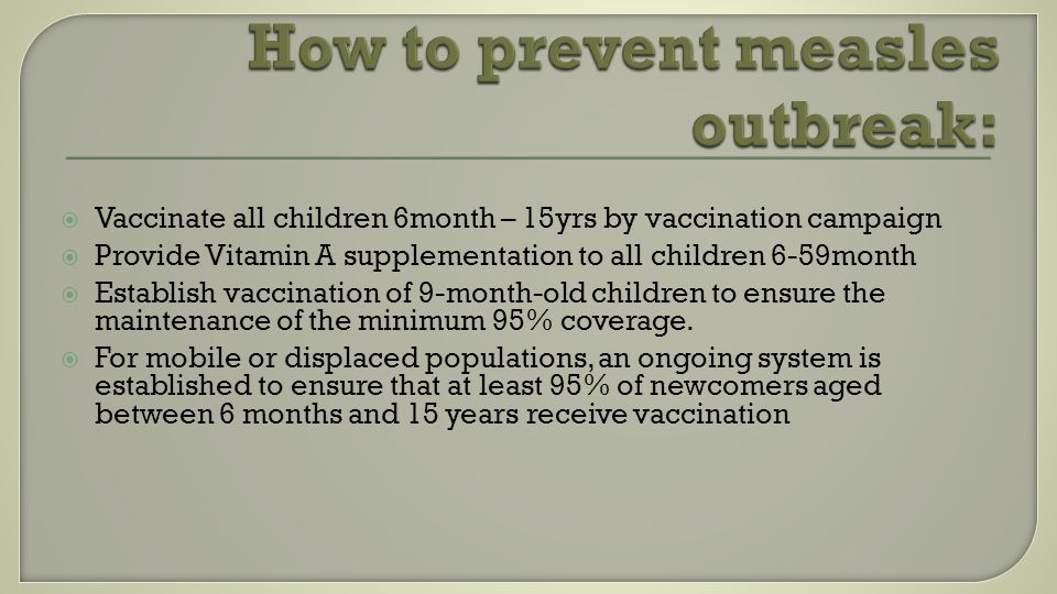  Vaccinate all children 6month – 15yrs by vaccination campaign  Provide Vitamin A supplementation to all children 6-59month  Establish vaccination of 9-month-old children to ensure the maintenance of the minimum 95% coverage.