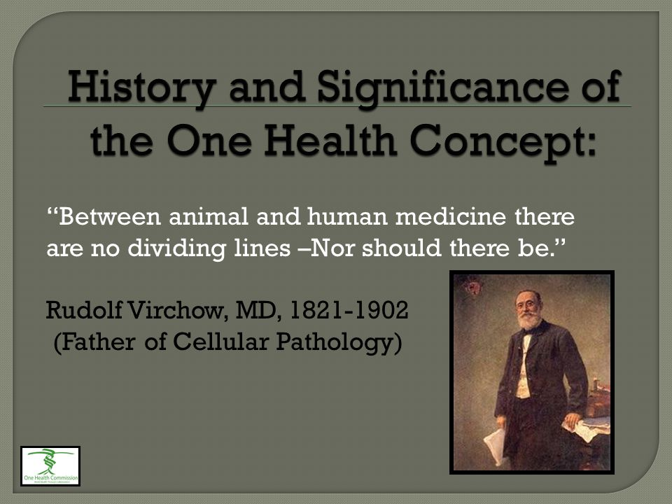 Between animal and human medicine there are no dividing lines –Nor should there be. Rudolf Virchow, MD, 1821-1902 (Father of Cellular Pathology)