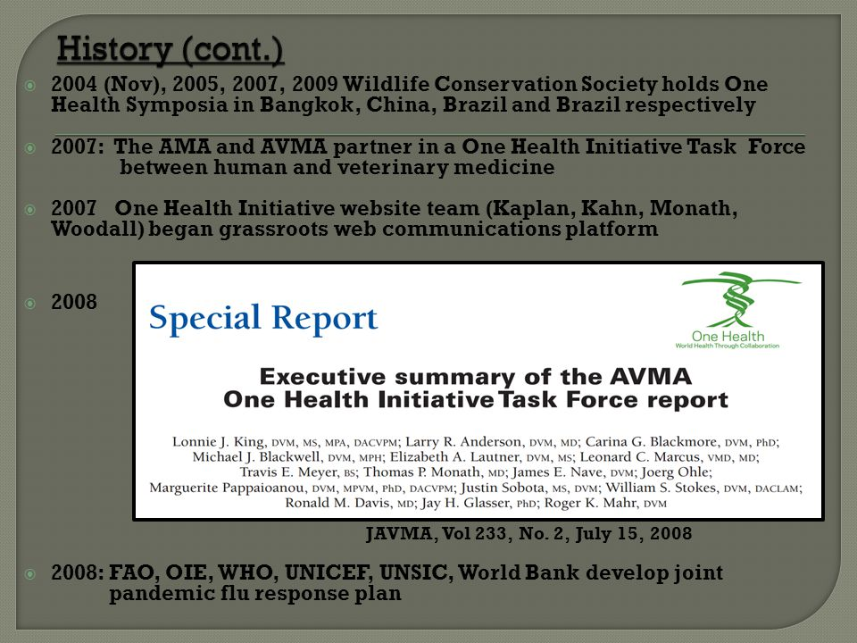  2004 (Nov), 2005, 2007, 2009 Wildlife Conservation Society holds One Health Symposia in Bangkok, China, Brazil and Brazil respectively  2007: The AMA and AVMA partner in a One Health Initiative Task Force between human and veterinary medicine  2007 One Health Initiative website team (Kaplan, Kahn, Monath, Woodall) began grassroots web communications platform  2008 JAVMA, Vol 233, No.