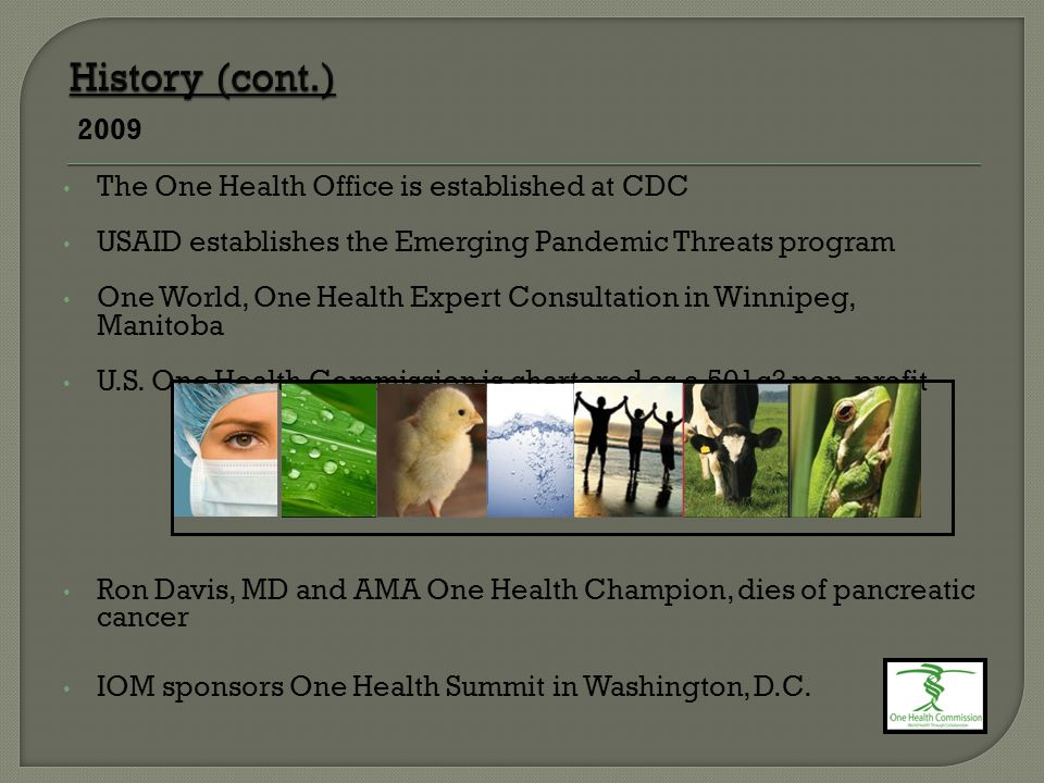 2009 The One Health Office is established at CDC USAID establishes the Emerging Pandemic Threats program One World, One Health Expert Consultation in Winnipeg, Manitoba U.S.