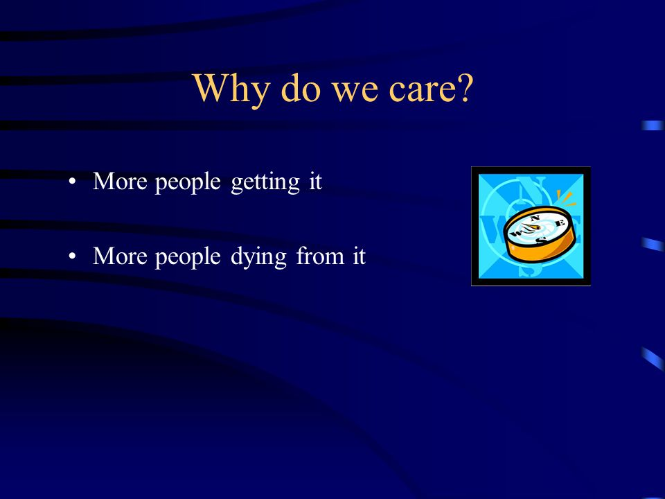 Why do we care? More people getting it More people dying from it