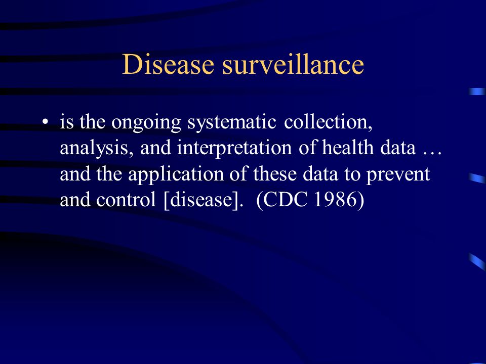 Disease surveillance is the ongoing systematic collection, analysis, and interpretation of health data … and the application of these data to prevent and control [disease].
