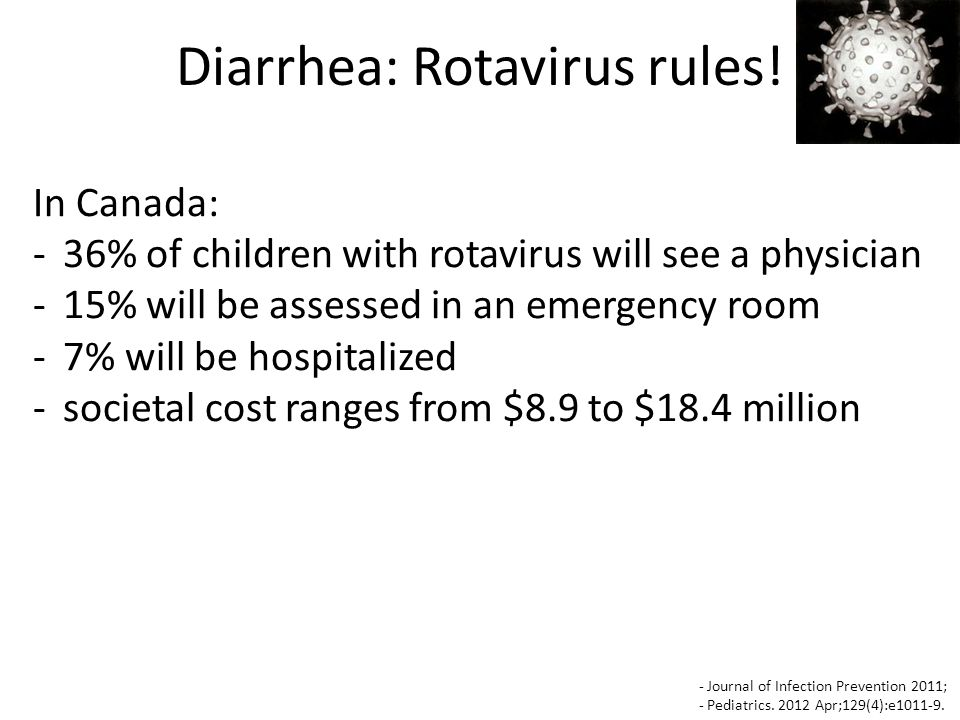 In Canada: -36% of children with rotavirus will see a physician -15% will be assessed in an emergency room -7% will be hospitalized -societal cost ranges from $8.9 to $18.4 million Diarrhea: Rotavirus rules.