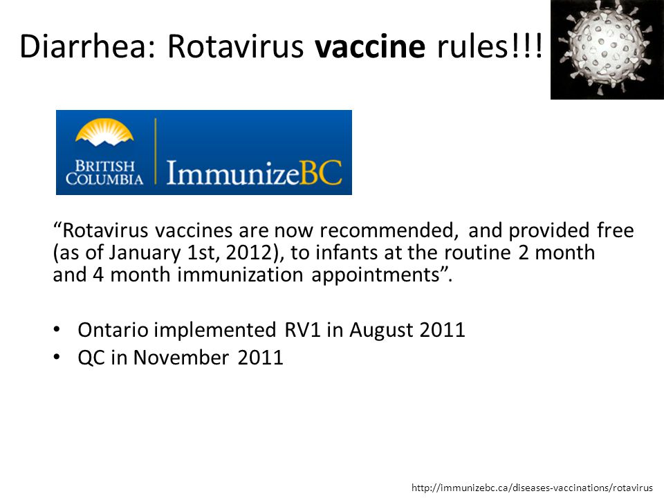 http://immunizebc.ca/diseases-vaccinations/rotavirus Rotavirus vaccines are now recommended, and provided free (as of January 1st, 2012), to infants at the routine 2 month and 4 month immunization appointments .