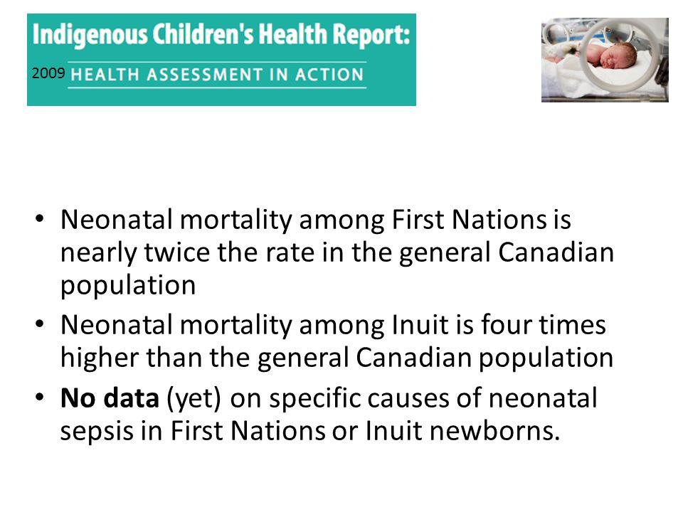 Neonatal mortality among First Nations is nearly twice the rate in the general Canadian population Neonatal mortality among Inuit is four times higher than the general Canadian population No data (yet) on specific causes of neonatal sepsis in First Nations or Inuit newborns.