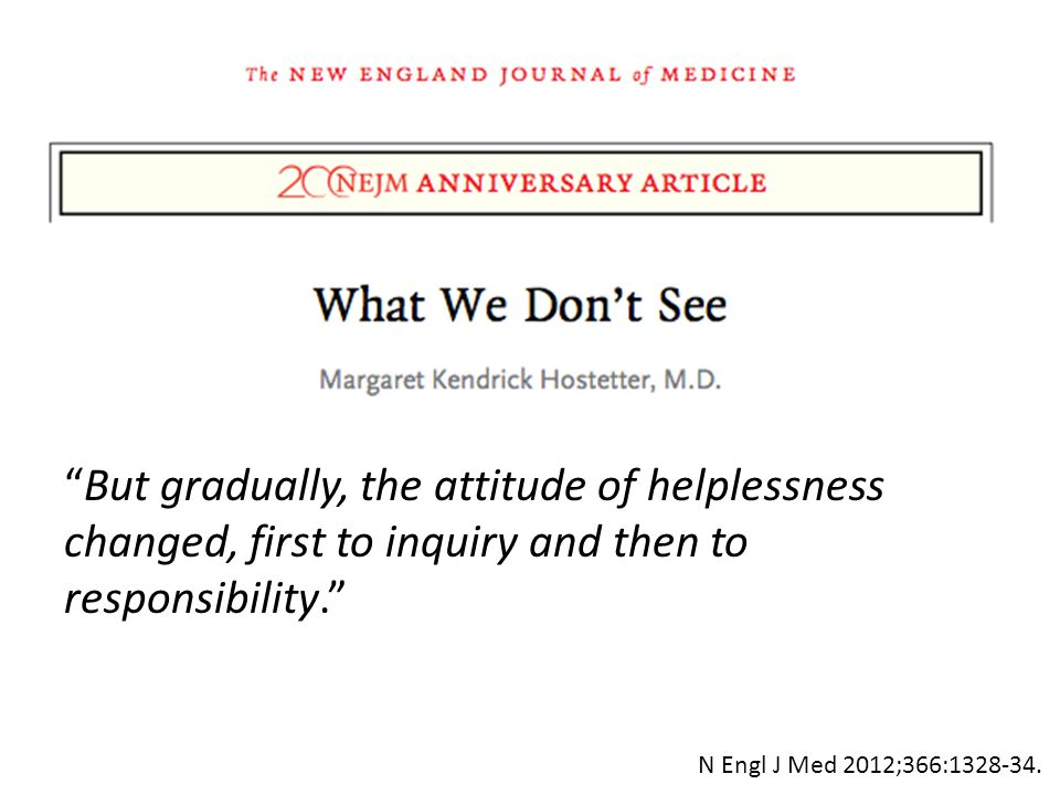 But gradually, the attitude of helplessness changed, first to inquiry and then to responsibility. N Engl J Med 2012;366:1328-34.