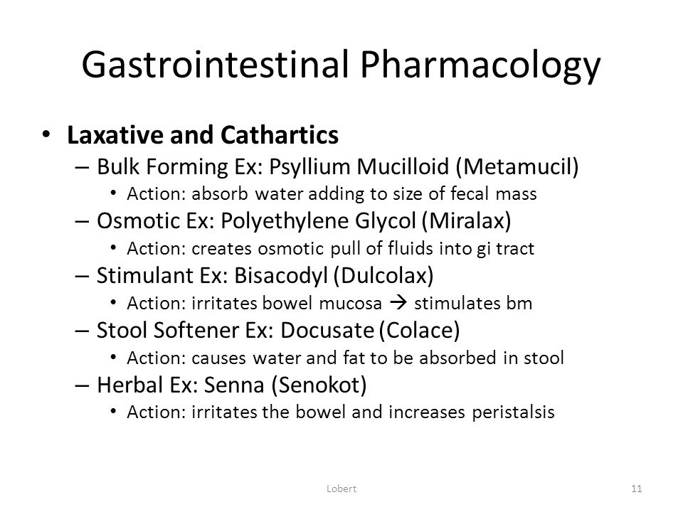 Gastrointestinal Pharmacology Laxative and Cathartics – Bulk Forming Ex: Psyllium Mucilloid (Metamucil) Action: absorb water adding to size of fecal mass – Osmotic Ex: Polyethylene Glycol (Miralax) Action: creates osmotic pull of fluids into gi tract – Stimulant Ex: Bisacodyl (Dulcolax) Action: irritates bowel mucosa  stimulates bm – Stool Softener Ex: Docusate (Colace) Action: causes water and fat to be absorbed in stool – Herbal Ex: Senna (Senokot) Action: irritates the bowel and increases peristalsis Lobert11