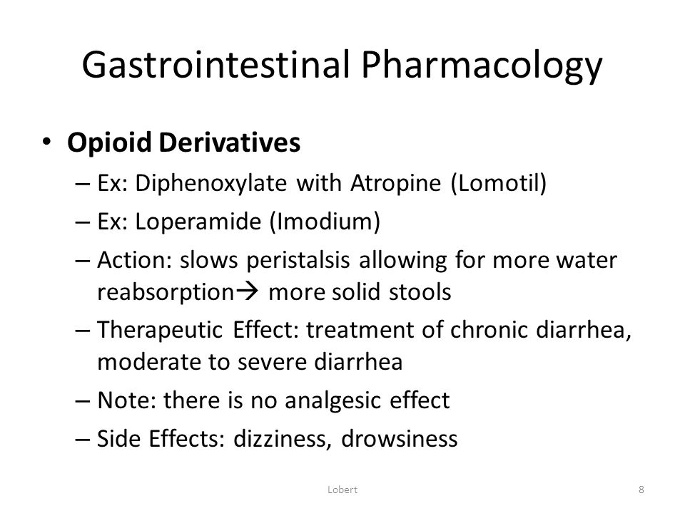 Gastrointestinal Pharmacology Opioid Derivatives – Ex: Diphenoxylate with Atropine (Lomotil) – Ex: Loperamide (Imodium) – Action: slows peristalsis allowing for more water reabsorption  more solid stools – Therapeutic Effect: treatment of chronic diarrhea, moderate to severe diarrhea – Note: there is no analgesic effect – Side Effects: dizziness, drowsiness 8Lobert