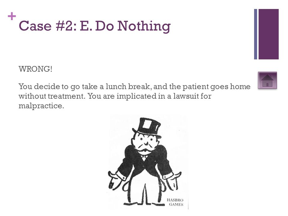 + Case #2: E. Do Nothing WRONG! You decide to go take a lunch break, and the patient goes home without treatment. You are implicated in a lawsuit for