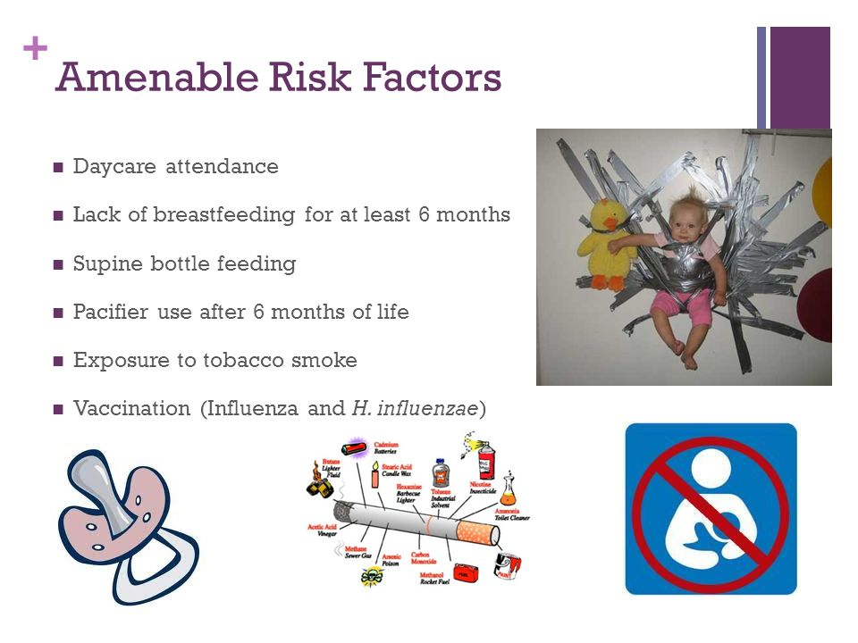 + Amenable Risk Factors Daycare attendance Lack of breastfeeding for at least 6 months Supine bottle feeding Pacifier use after 6 months of life Expos