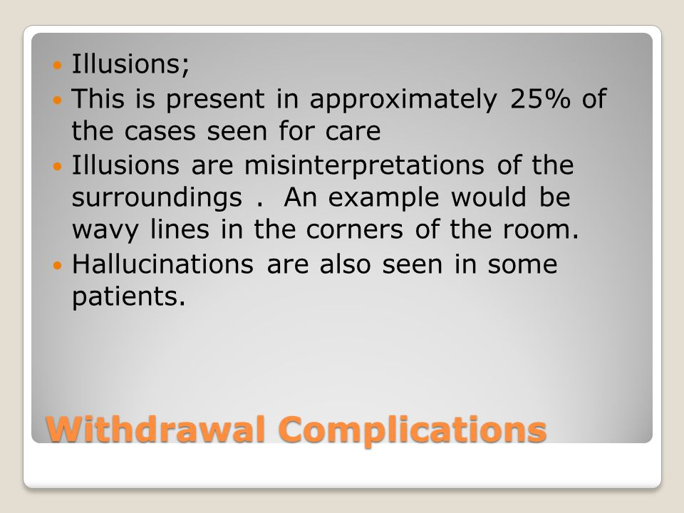 Withdrawal Complications Illusions; This is present in approximately 25% of the cases seen for care Illusions are misinterpretations of the surroundings.