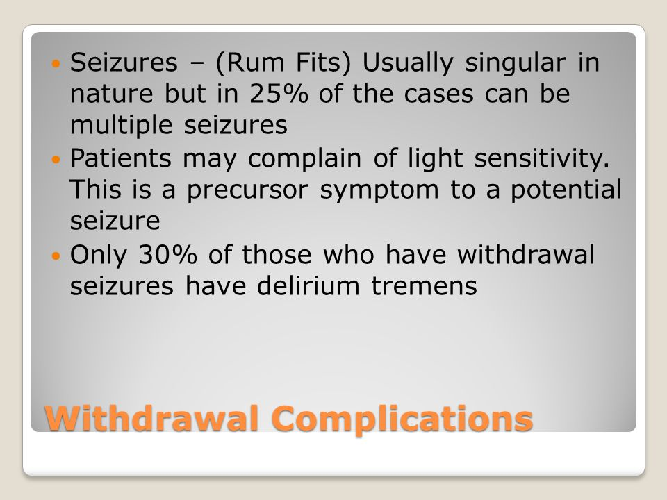 Withdrawal Complications Seizures – (Rum Fits) Usually singular in nature but in 25% of the cases can be multiple seizures Patients may complain of light sensitivity.