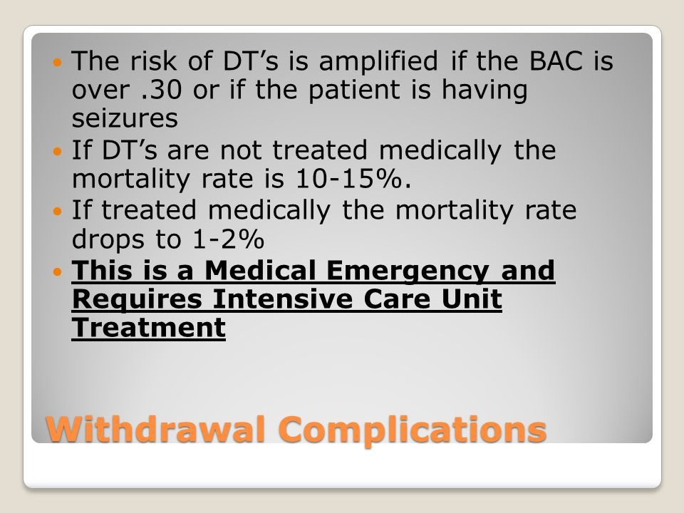 Withdrawal Complications The risk of DT's is amplified if the BAC is over.30 or if the patient is having seizures If DT's are not treated medically the mortality rate is 10-15%.