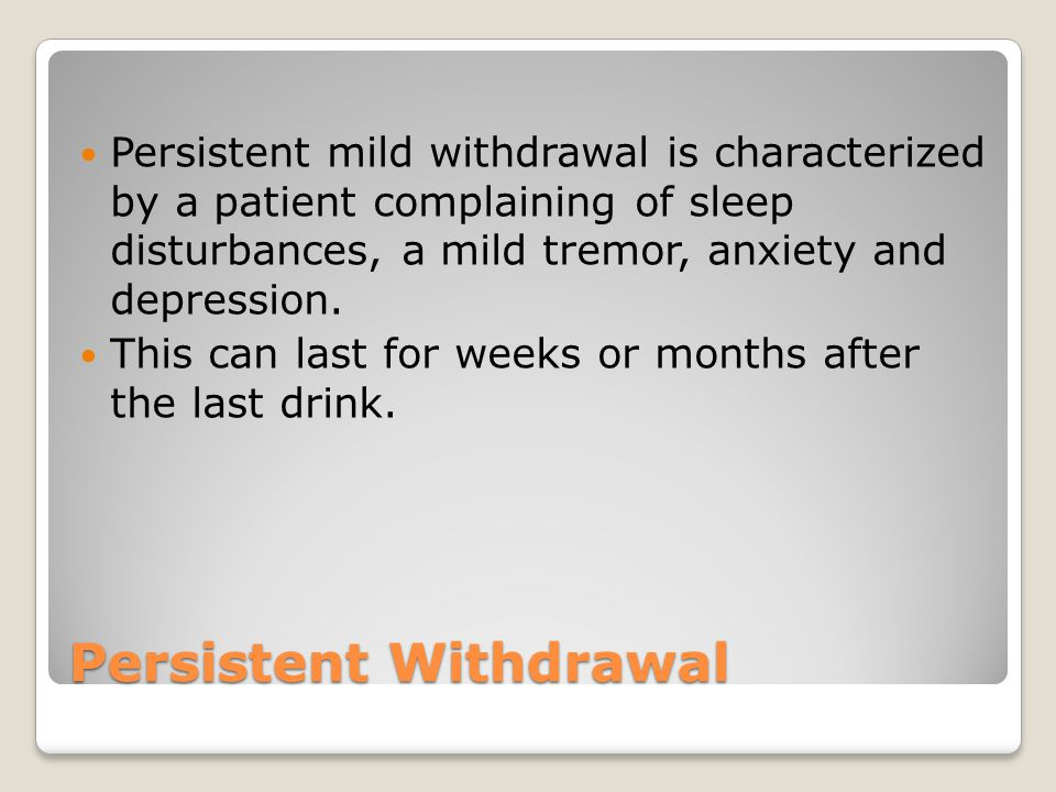 Persistent Withdrawal Persistent mild withdrawal is characterized by a patient complaining of sleep disturbances, a mild tremor, anxiety and depression.