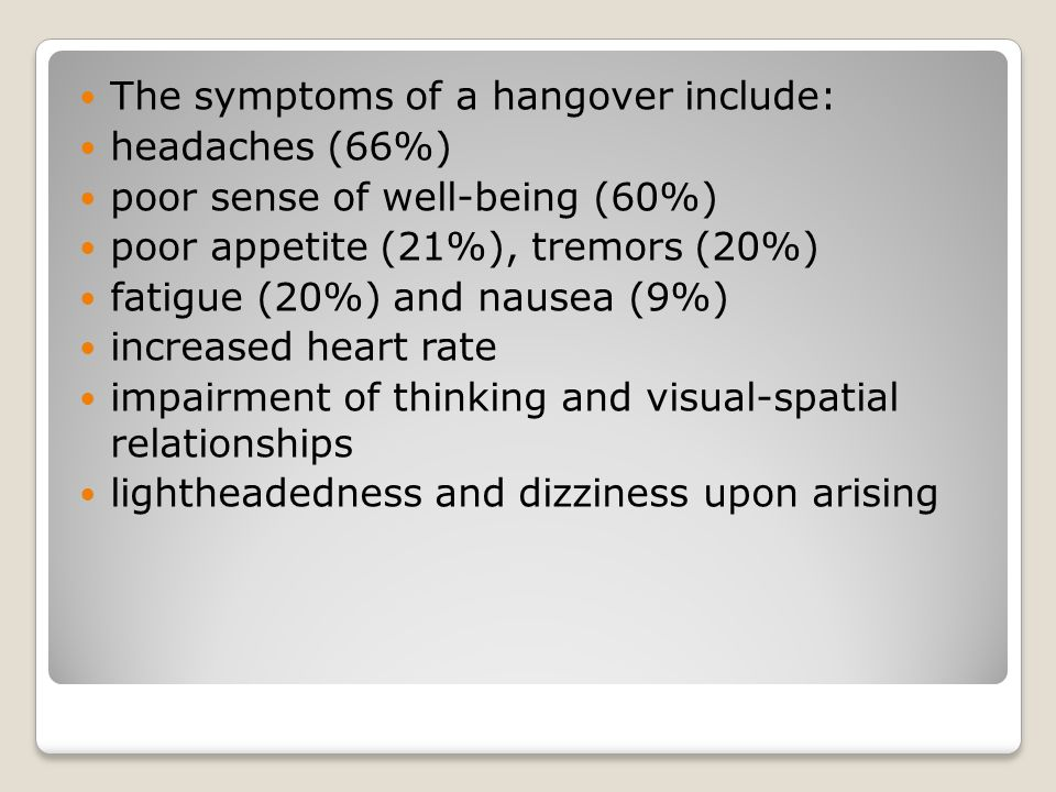 The symptoms of a hangover include: headaches (66%) poor sense of well-being (60%) poor appetite (21%), tremors (20%) fatigue (20%) and nausea (9%) increased heart rate impairment of thinking and visual-spatial relationships lightheadedness and dizziness upon arising