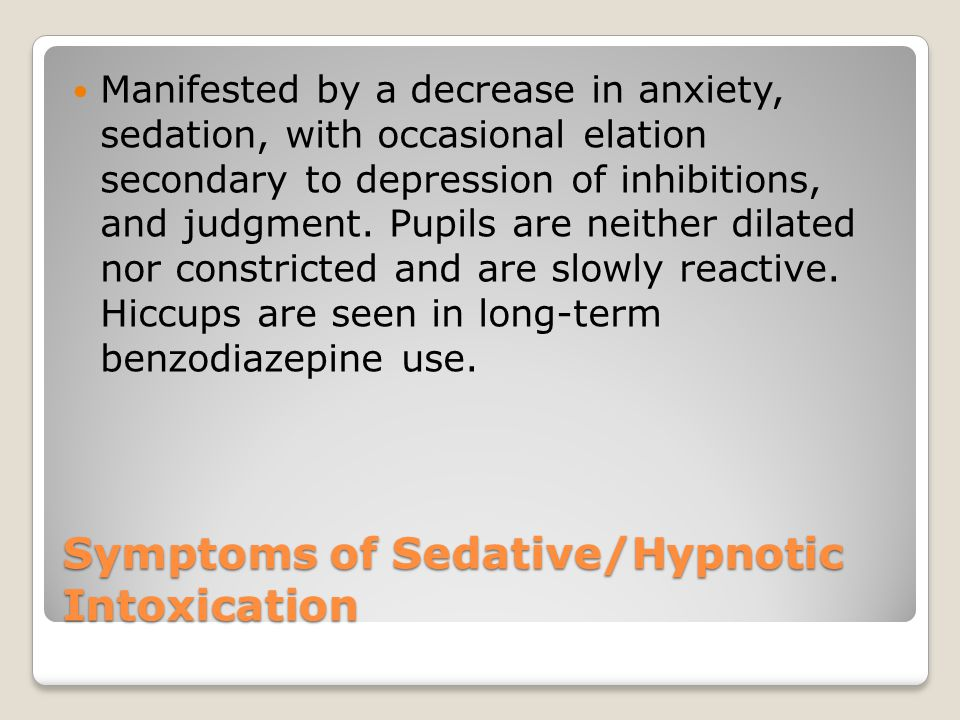 Symptoms of Sedative/Hypnotic Intoxication Manifested by a decrease in anxiety, sedation, with occasional elation secondary to depression of inhibitions, and judgment.