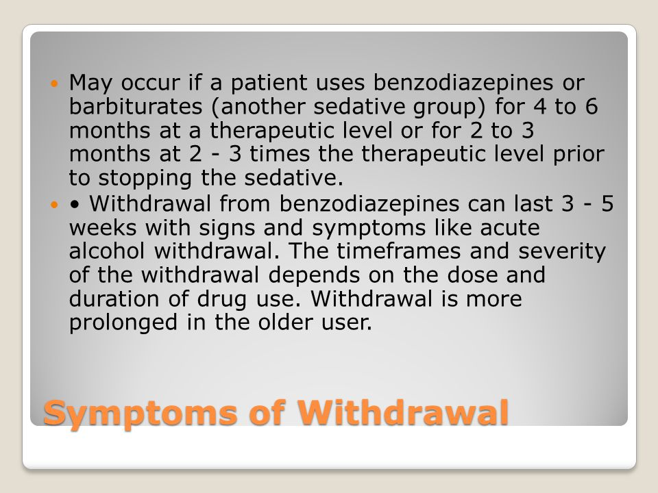 Symptoms of Withdrawal May occur if a patient uses benzodiazepines or barbiturates (another sedative group) for 4 to 6 months at a therapeutic level or for 2 to 3 months at 2 - 3 times the therapeutic level prior to stopping the sedative.