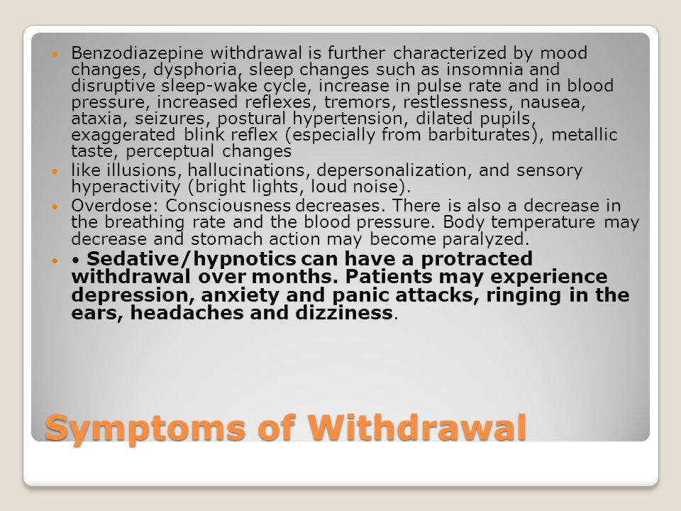 Symptoms of Withdrawal Benzodiazepine withdrawal is further characterized by mood changes, dysphoria, sleep changes such as insomnia and disruptive sleep-wake cycle, increase in pulse rate and in blood pressure, increased reflexes, tremors, restlessness, nausea, ataxia, seizures, postural hypertension, dilated pupils, exaggerated blink reflex (especially from barbiturates), metallic taste, perceptual changes like illusions, hallucinations, depersonalization, and sensory hyperactivity (bright lights, loud noise).