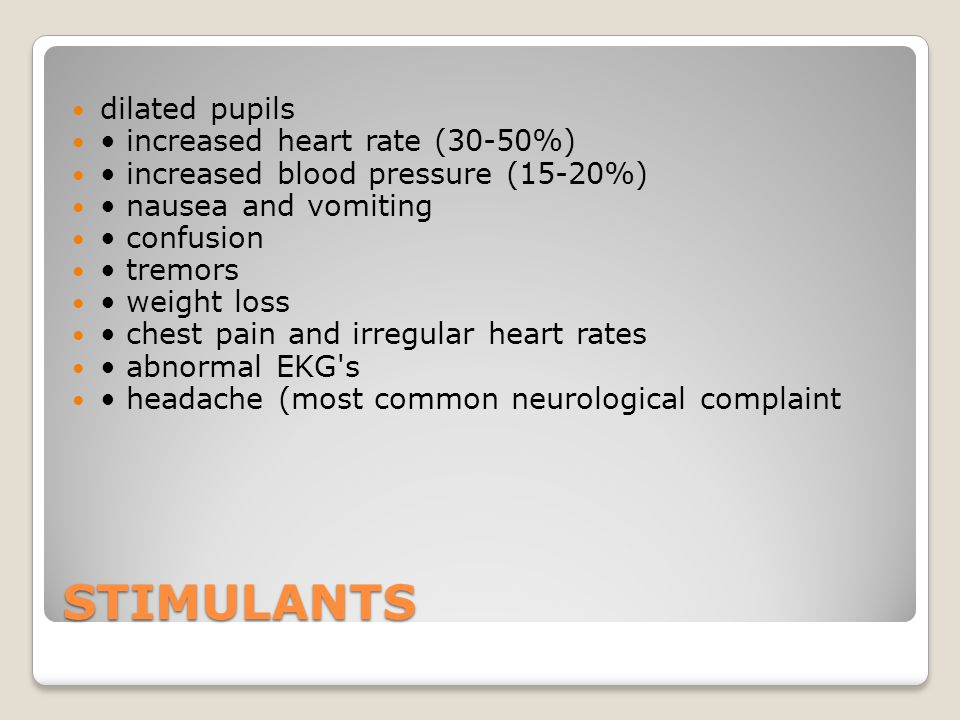 STIMULANTS dilated pupils increased heart rate (30-50%) increased blood pressure (15-20%) nausea and vomiting confusion tremors weight loss chest pain and irregular heart rates abnormal EKG s headache (most common neurological complaint