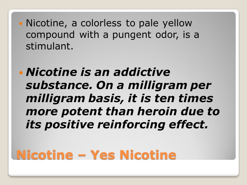 Nicotine – Yes Nicotine Nicotine, a colorless to pale yellow compound with a pungent odor, is a stimulant.