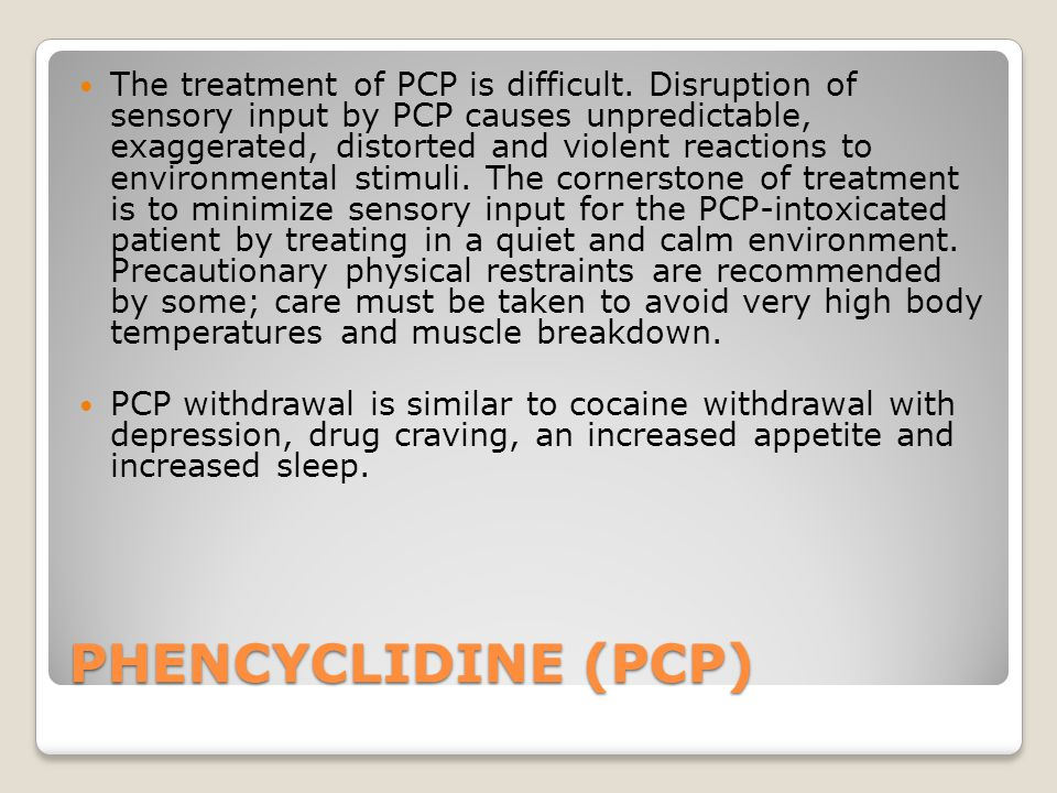 PHENCYCLIDINE (PCP) The treatment of PCP is difficult.
