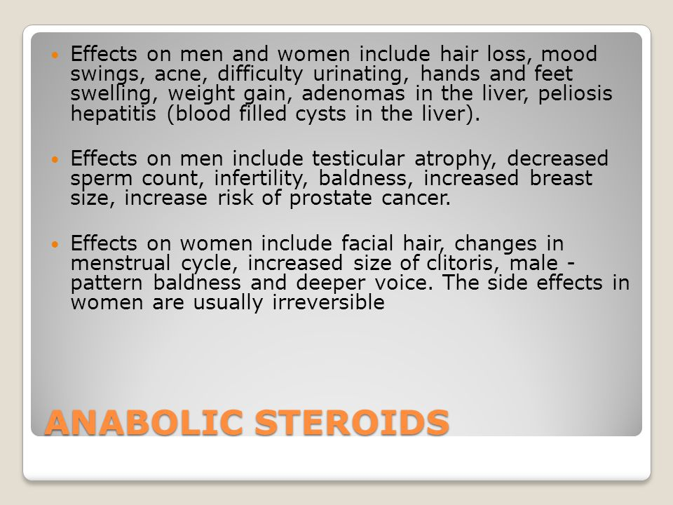 ANABOLIC STEROIDS Effects on men and women include hair loss, mood swings, acne, difficulty urinating, hands and feet swelling, weight gain, adenomas in the liver, peliosis hepatitis (blood filled cysts in the liver).