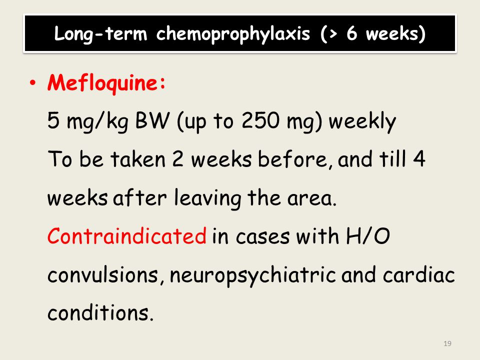 Long-term chemoprophylaxis (> 6 weeks) Mefloquine: 5 mg/kg BW (up to 250 mg) weekly To be taken 2 weeks before, and till 4 weeks after leaving the area.