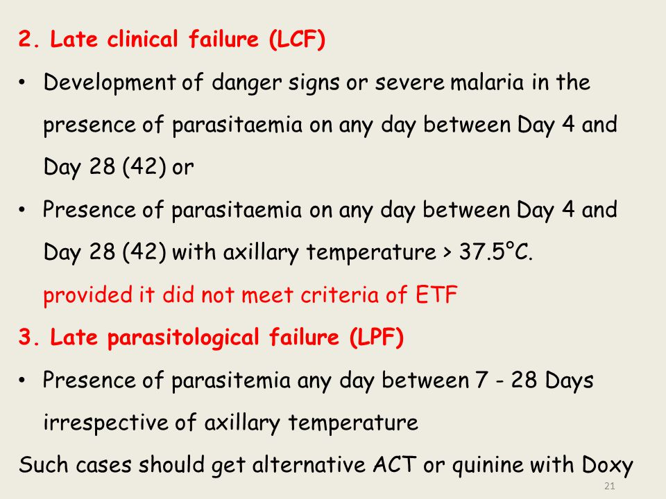 2. Late clinical failure (LCF) Development of danger signs or severe malaria in the presence of parasitaemia on any day between Day 4 and Day 28 (42)
