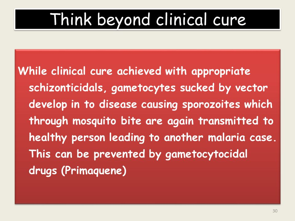 Think beyond clinical cure While clinical cure achieved with appropriate schizonticidals, gametocytes sucked by vector develop in to disease causing sporozoites which through mosquito bite are again transmitted to healthy person leading to another malaria case.