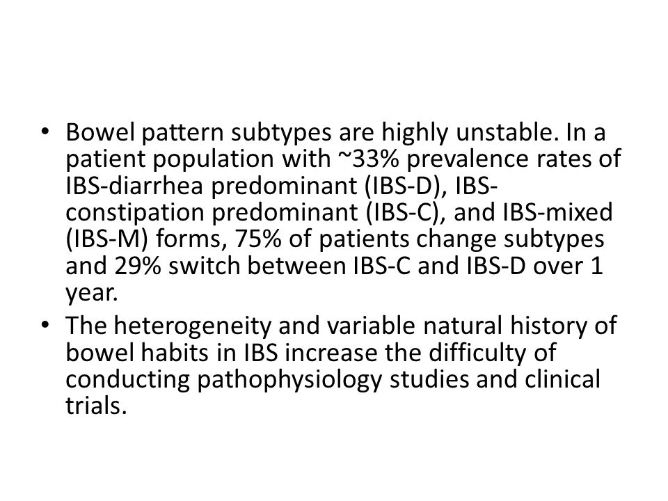 Bowel pattern subtypes are highly unstable. In a patient population with ~33% prevalence rates of IBS-diarrhea predominant (IBS-D), IBS- constipation