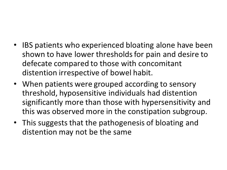 IBS patients who experienced bloating alone have been shown to have lower thresholds for pain and desire to defecate compared to those with concomitan