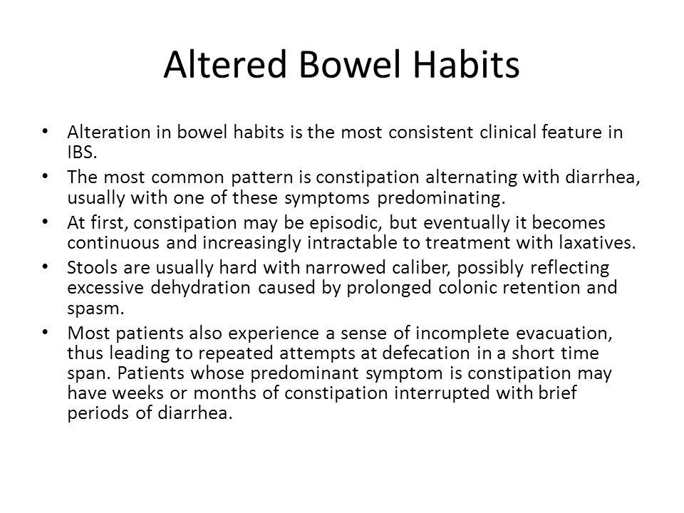 Altered Bowel Habits Alteration in bowel habits is the most consistent clinical feature in IBS. The most common pattern is constipation alternating wi