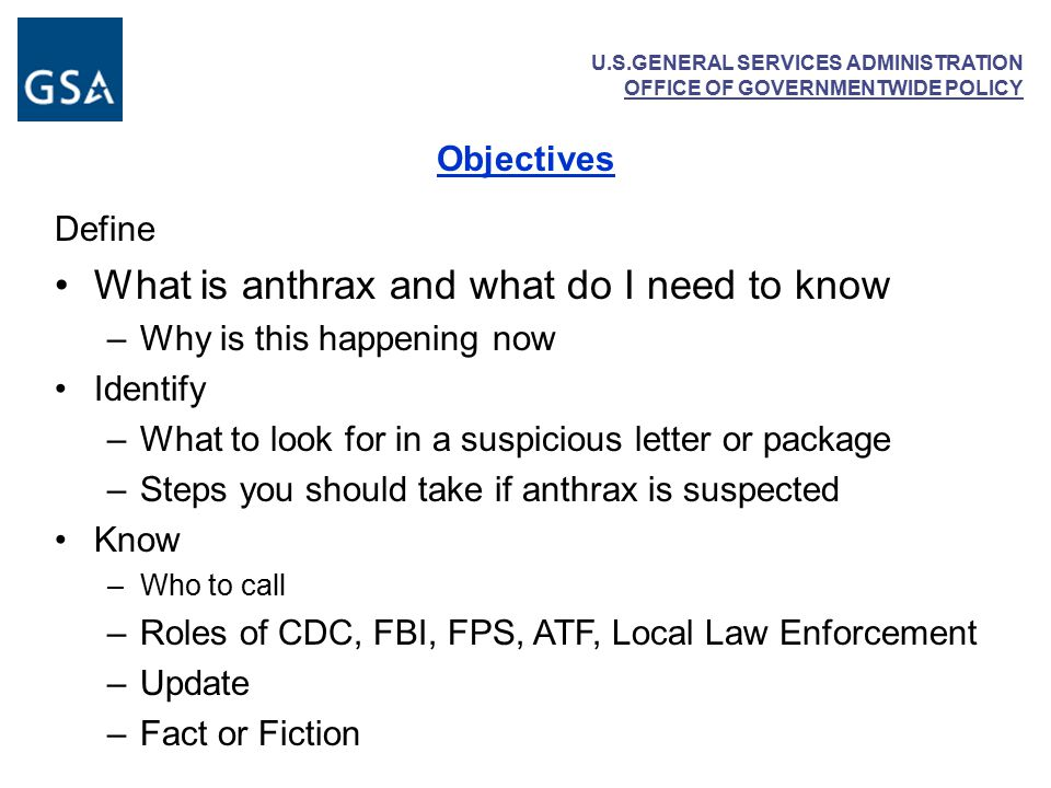 U.S.GENERAL SERVICES ADMINISTRATION OFFICE OF GOVERNMENTWIDE POLICY Objectives Define What is anthrax and what do I need to know –Why is this happening now Identify –What to look for in a suspicious letter or package –Steps you should take if anthrax is suspected Know –Who to call –Roles of CDC, FBI, FPS, ATF, Local Law Enforcement –Update –Fact or Fiction