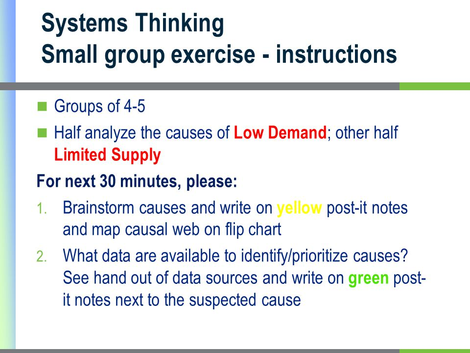 Systems Thinking Small group exercise - instructions Groups of 4-5 Half analyze the causes of Low Demand ; other half Limited Supply For next 30 minutes, please: 1.
