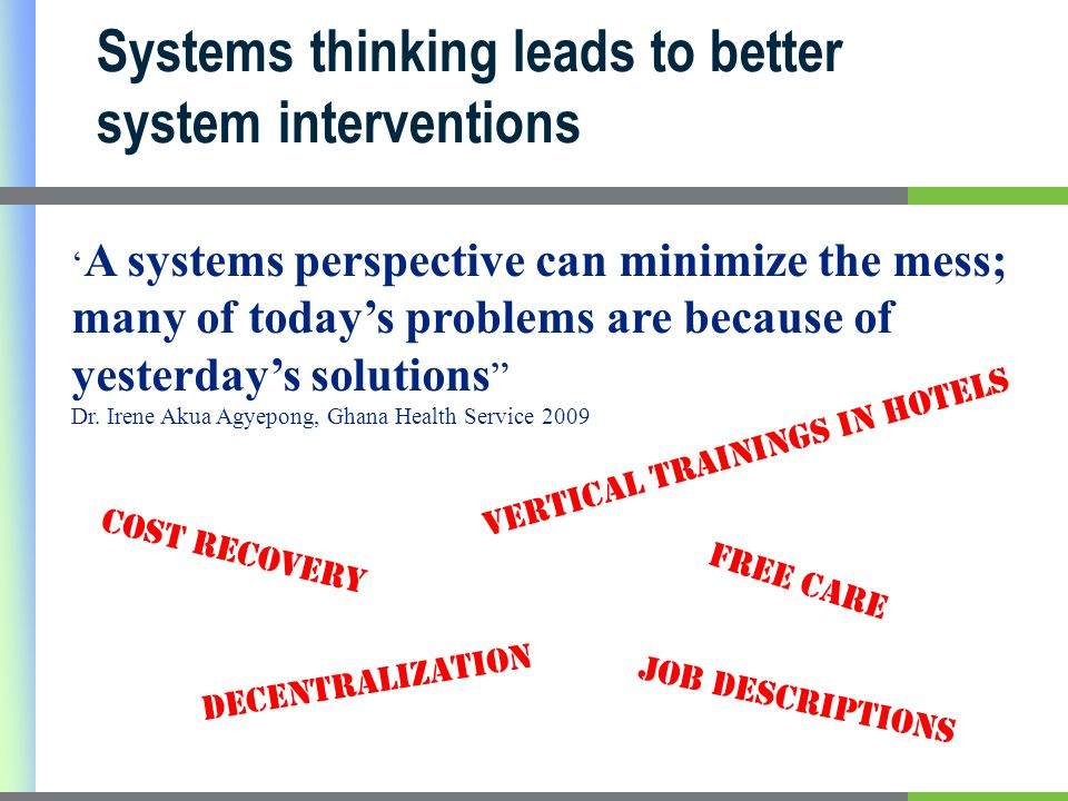 Systems thinking leads to better system interventions ' A systems perspective can minimize the mess; many of today's problems are because of yesterday's solutions Dr.