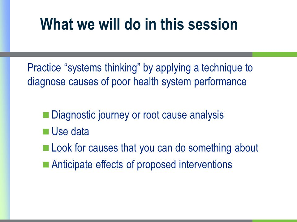 Practice systems thinking by applying a technique to diagnose causes of poor health system performance Diagnostic journey or root cause analysis Use data Look for causes that you can do something about Anticipate effects of proposed interventions What we will do in this session