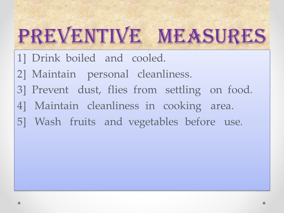 Preventive measures 1] Drink boiled and cooled. 2] Maintain personal cleanliness. 3] Prevent dust, flies from settling on food. 4] Maintain cleanlines