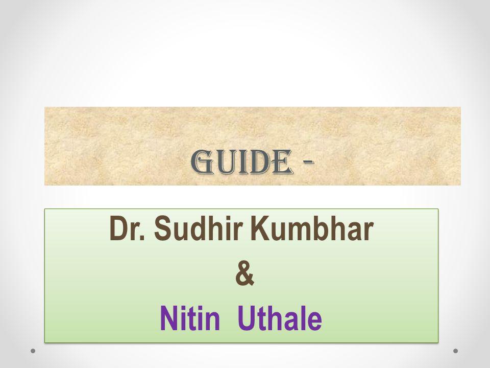 Guide - Dr. Sudhir Kumbhar & Nitin Uthale Dr. Sudhir Kumbhar & Nitin Uthale
