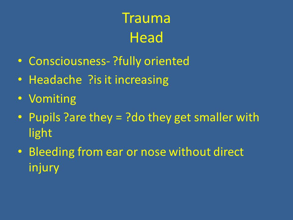 Trauma Head Consciousness- fully oriented Headache is it increasing Vomiting Pupils are they = do they get smaller with light Bleeding from ear or nose without direct injury