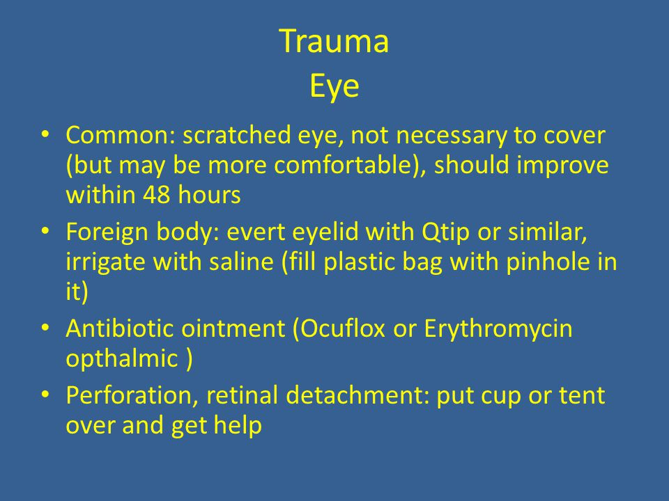 Trauma Eye Common: scratched eye, not necessary to cover (but may be more comfortable), should improve within 48 hours Foreign body: evert eyelid with Qtip or similar, irrigate with saline (fill plastic bag with pinhole in it) Antibiotic ointment (Ocuflox or Erythromycin opthalmic ) Perforation, retinal detachment: put cup or tent over and get help