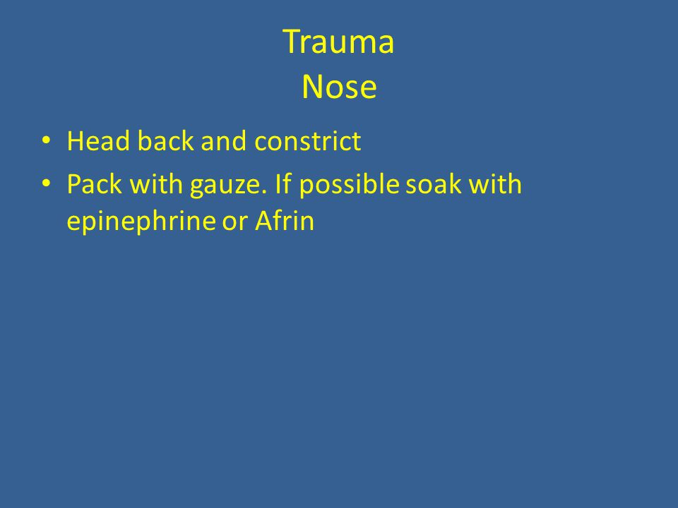 Trauma Nose Head back and constrict Pack with gauze. If possible soak with epinephrine or Afrin