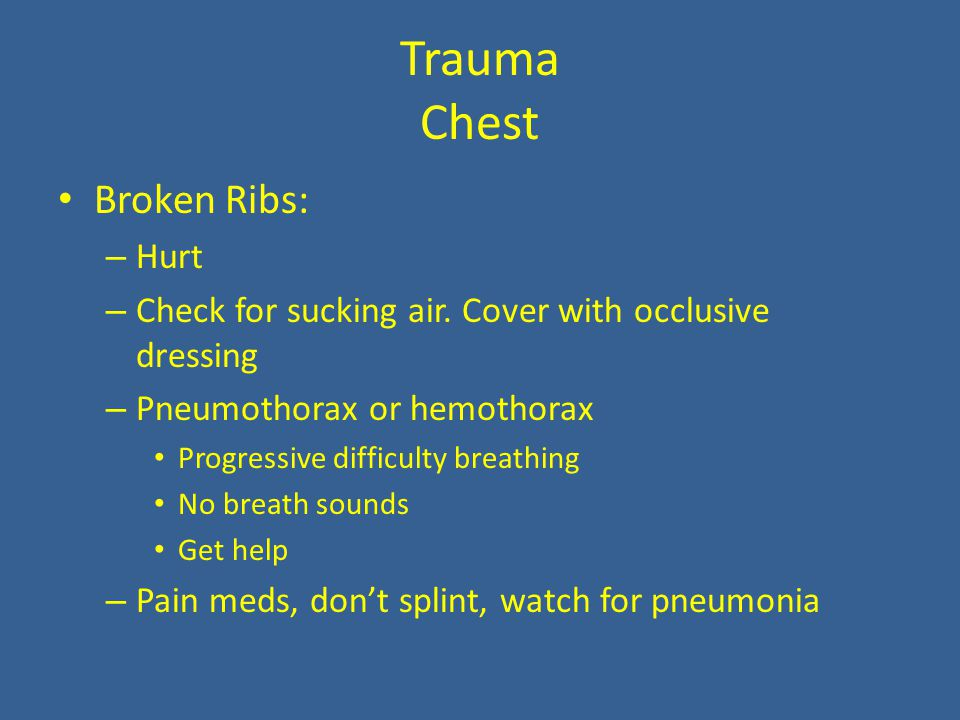 Trauma Chest Broken Ribs: – Hurt – Check for sucking air.