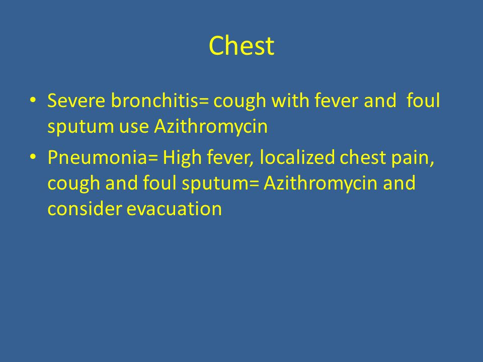 Chest Severe bronchitis= cough with fever and foul sputum use Azithromycin Pneumonia= High fever, localized chest pain, cough and foul sputum= Azithromycin and consider evacuation