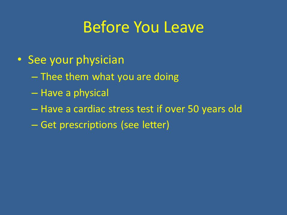 Before You Leave See your physician – Thee them what you are doing – Have a physical – Have a cardiac stress test if over 50 years old – Get prescriptions (see letter)