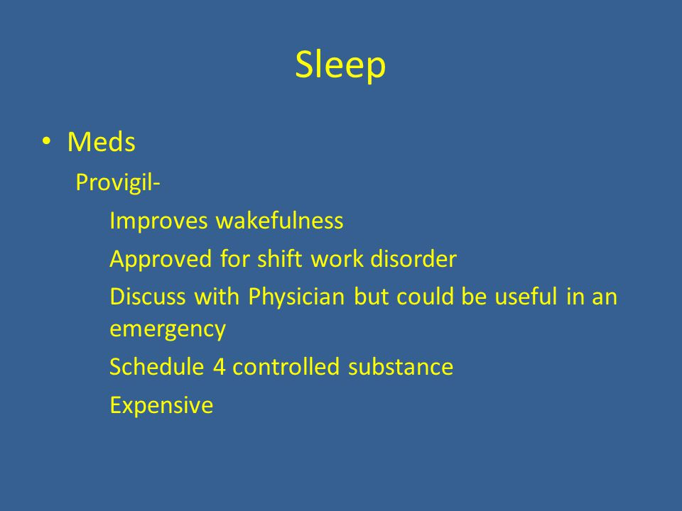 Sleep Meds Provigil- Improves wakefulness Approved for shift work disorder Discuss with Physician but could be useful in an emergency Schedule 4 controlled substance Expensive