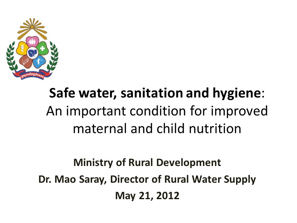 Safe water, sanitation and hygiene: An important condition for improved maternal and child nutrition Ministry of Rural Development Dr.
