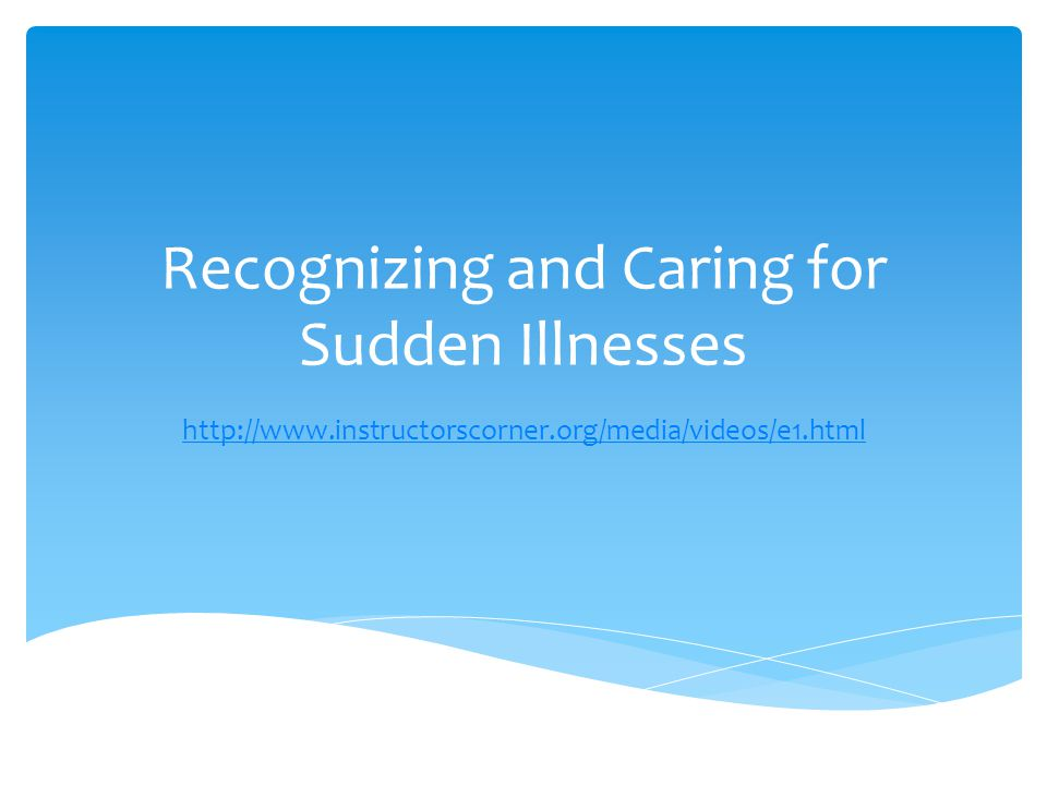 Recognizing and Caring for Sudden Illnesses http://www.instructorscorner.org/media/videos/e1.html
