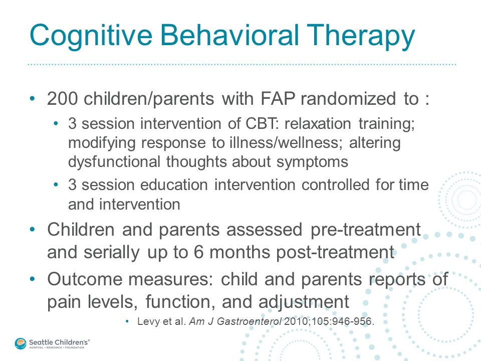 Cognitive Behavioral Therapy 200 children/parents with FAP randomized to : 3 session intervention of CBT: relaxation training; modifying response to illness/wellness; altering dysfunctional thoughts about symptoms 3 session education intervention controlled for time and intervention Children and parents assessed pre-treatment and serially up to 6 months post-treatment Outcome measures: child and parents reports of pain levels, function, and adjustment Levy et al.