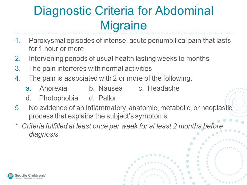 Diagnostic Criteria for Abdominal Migraine 1.Paroxysmal episodes of intense, acute periumbilical pain that lasts for 1 hour or more 2.Intervening peri