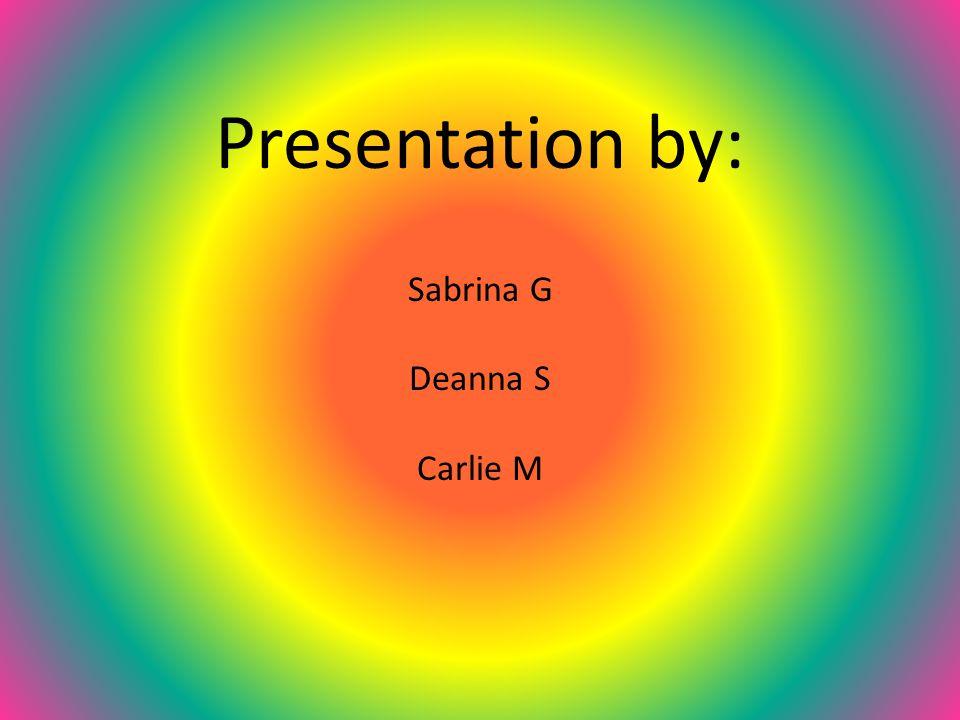 Presentation by: Sabrina G Deanna S Carlie M